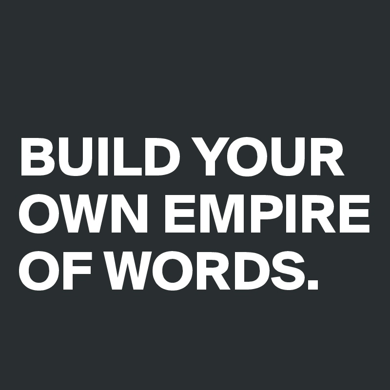 BUILD YOUR OWN EMPIRE OF WORDS.
