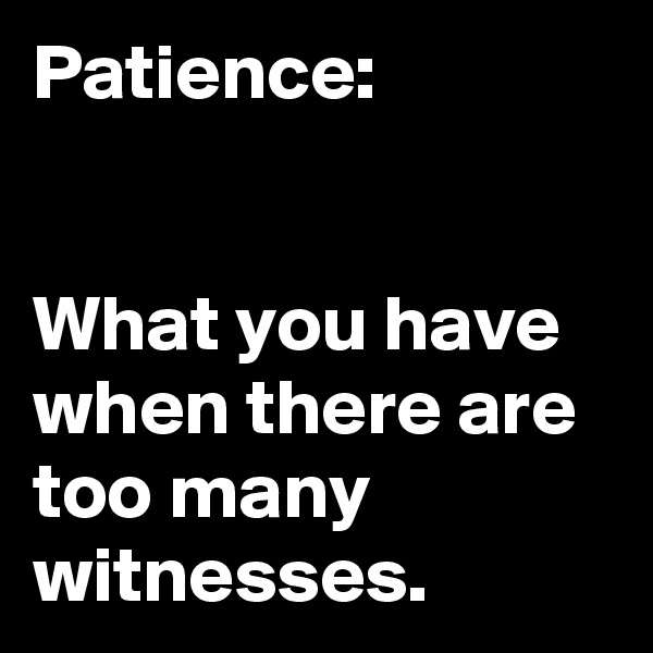 Patience:   What you have when there are too many witnesses.