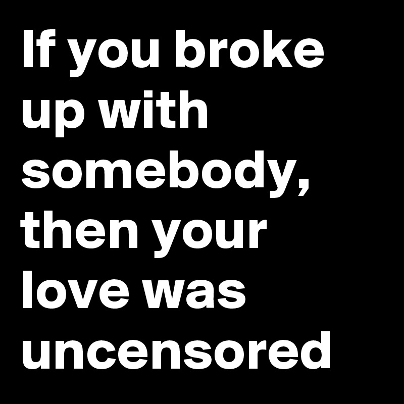 If you broke up with somebody, then your love was uncensored