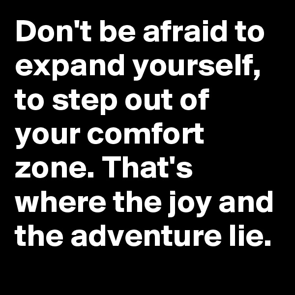 Don't be afraid to expand yourself, to step out of your comfort zone. That's where the joy and the adventure lie.