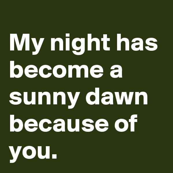 My night has become a sunny dawn because of you.