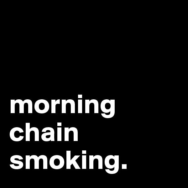 morning chain smoking.
