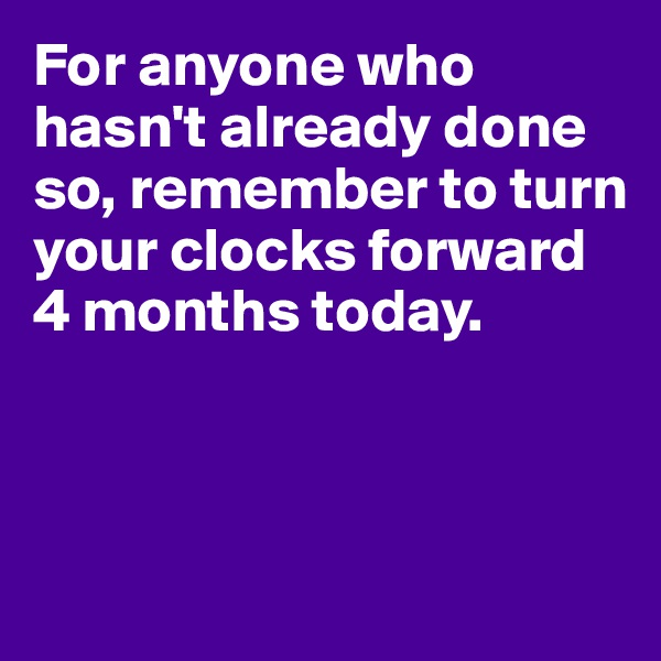 For anyone who hasn't already done so, remember to turn your clocks forward 4 months today.
