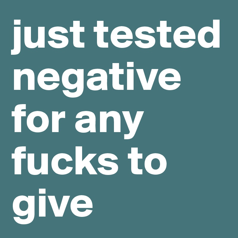 just tested negative for any fucks to give