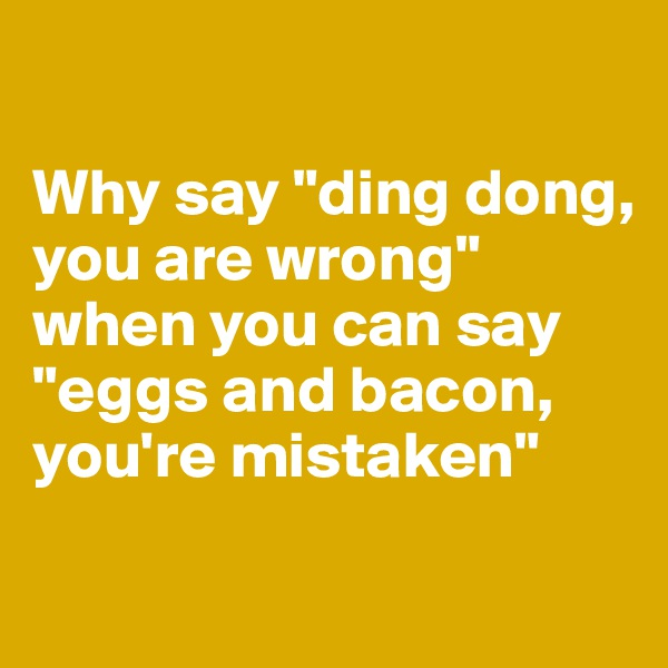 "Why say ""ding dong, you are wrong"" when you can say ""eggs and bacon, you're mistaken"""