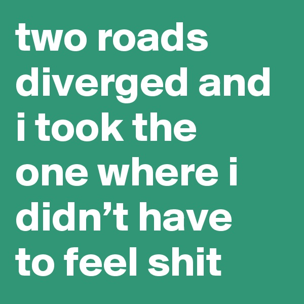 two roads diverged and i took the one where i didn't have to feel shit