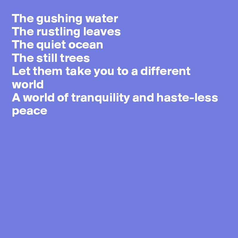 The gushing water The rustling leaves The quiet ocean The still trees Let them take you to a different world A world of tranquility and haste-less peace