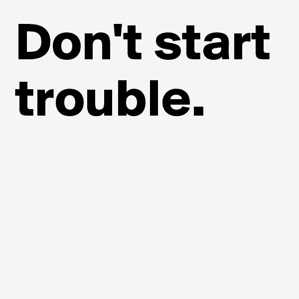 Don't start trouble.