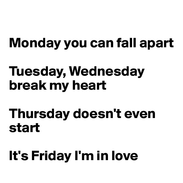 Monday you can fall apart  Tuesday, Wednesday break my heart  Thursday doesn't even start  It's Friday I'm in love