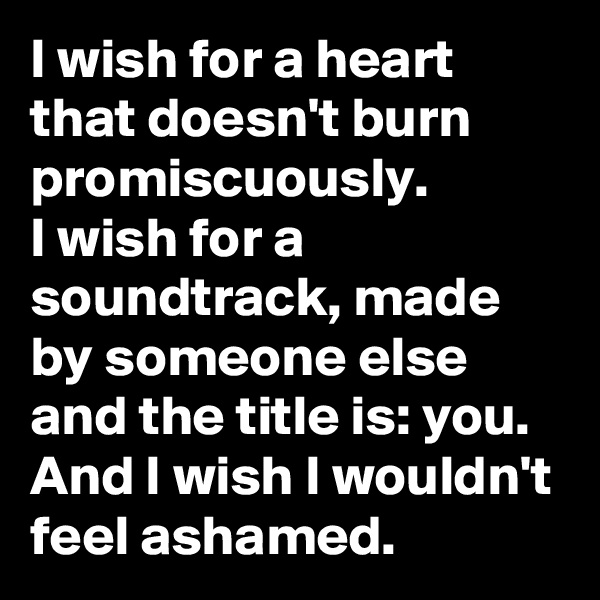 I wish for a heart that doesn't burn promiscuously. I wish for a soundtrack, made by someone else and the title is: you. And I wish I wouldn't feel ashamed.