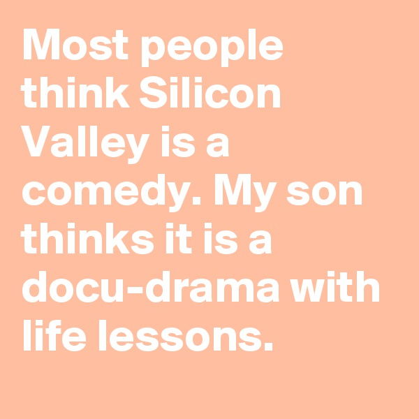 Most people think Silicon Valley is a comedy. My son thinks it is a docu-drama with life lessons.