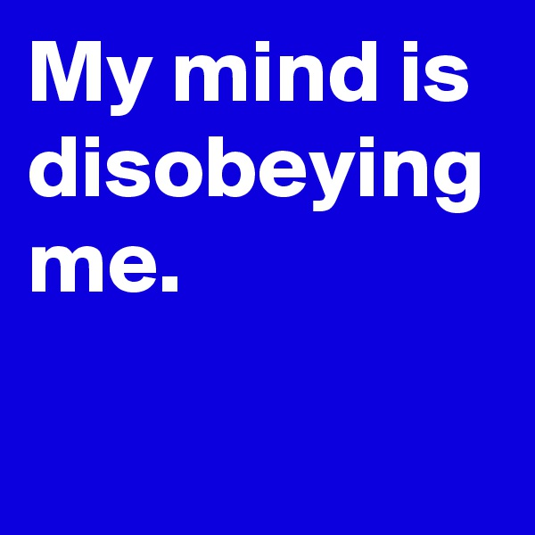 My mind is disobeying me.