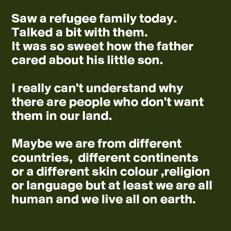 Saw a refugee family today. Talked a bit with them.  It was so sweet how the father cared about his little son.   I really can't understand why there are people who don't want them in our land.  Maybe we are from different countries,  different continents or a different skin colour ,religion or language but at least we are all human and we live all on earth.