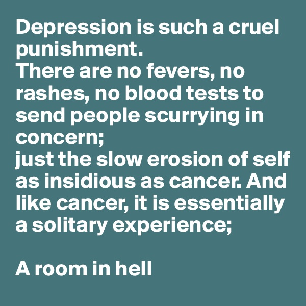Depression is such a cruel punishment.  There are no fevers, no rashes, no blood tests to send people scurrying in  concern;  just the slow erosion of self  as insidious as cancer. And  like cancer, it is essentially  a solitary experience;   A room in hell