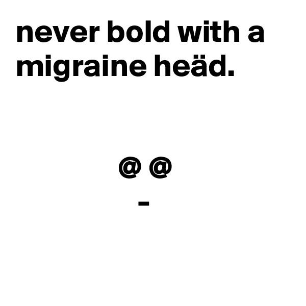 never bold with a migraine heäd.                   @ @                    -