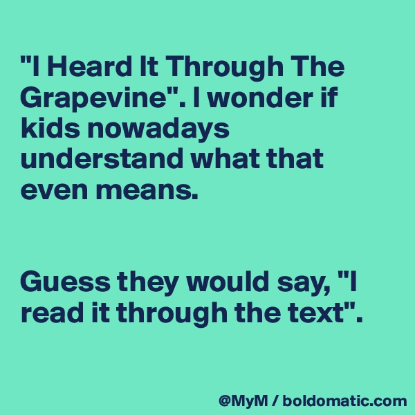 """""""I Heard It Through The Grapevine"""". I wonder if kids nowadays understand what that even means.   Guess they would say, """"I read it through the text""""."""