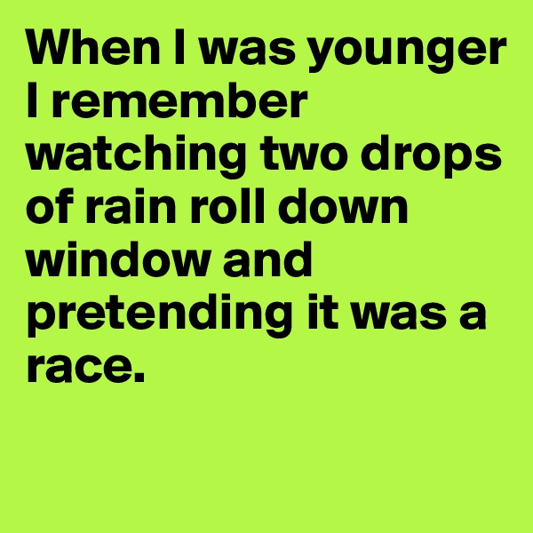 When I was younger I remember watching two drops of rain roll down window and pretending it was a race.