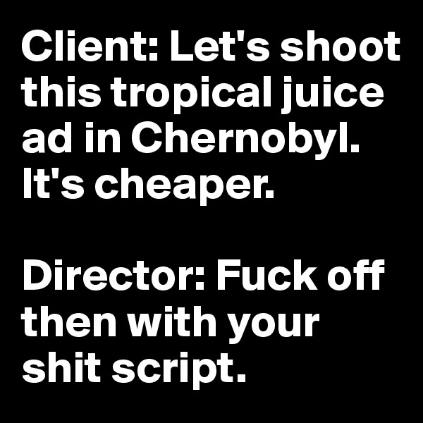 Client: Let's shoot this tropical juice ad in Chernobyl. It's cheaper.  Director: Fuck off then with your shit script.