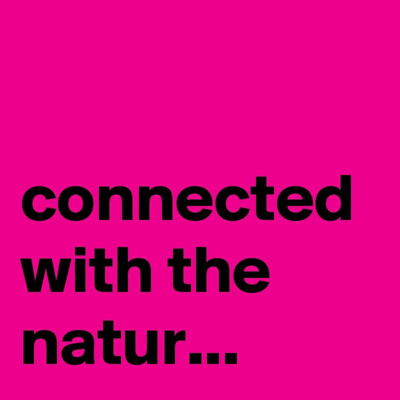 connected with the natur...