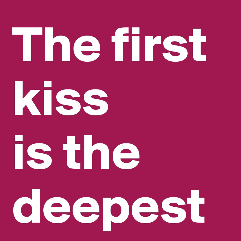 The first kiss  is the deepest