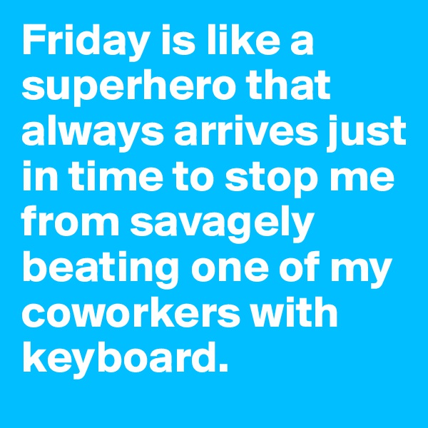 Friday is like a superhero that always arrives just in time to stop me from savagely beating one of my coworkers with keyboard.