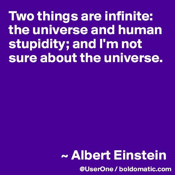 Two things are infinite: the universe and human stupidity; and I'm not sure about the universe.                          ~ Albert Einstein