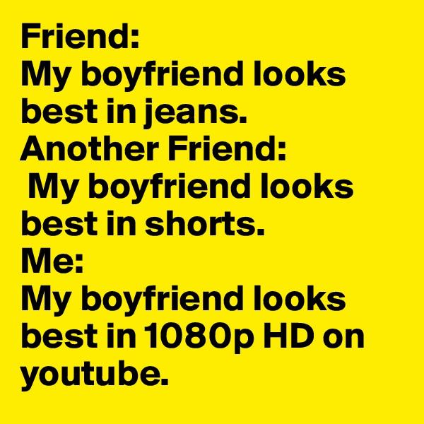 Friend:  My boyfriend looks best in jeans. Another Friend:  My boyfriend looks best in shorts. Me:  My boyfriend looks best in 1080p HD on youtube.