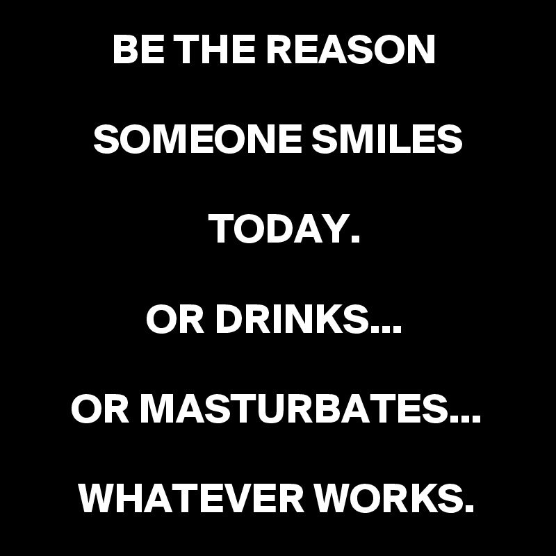 BE THE REASON   SOMEONE SMILES   TODAY.  OR DRINKS...  OR MASTURBATES...  WHATEVER WORKS.