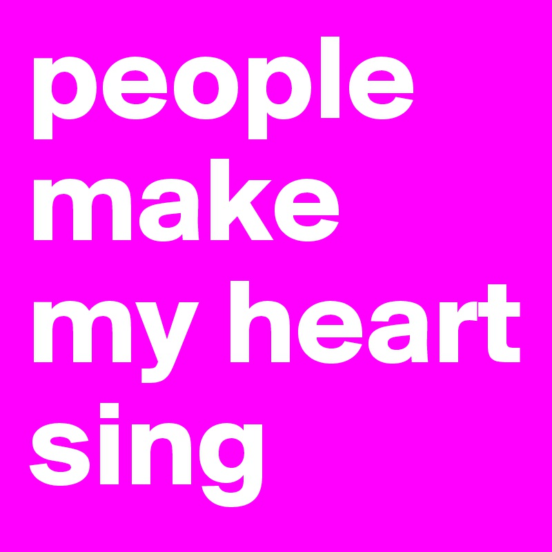 people make my heart sing