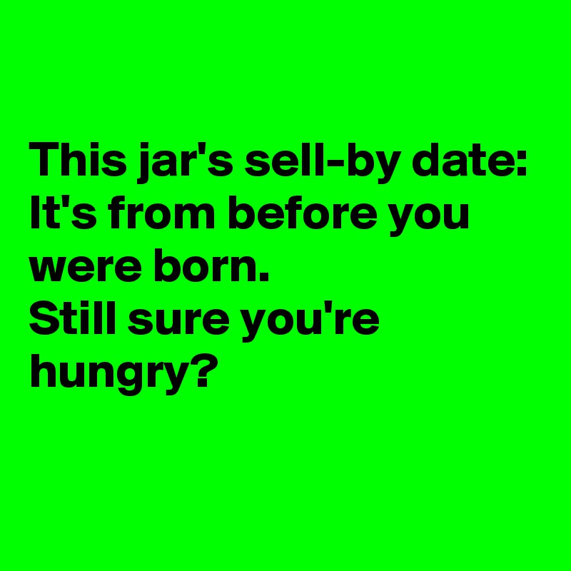 This jar's sell-by date: It's from before you were born. Still sure you're hungry?