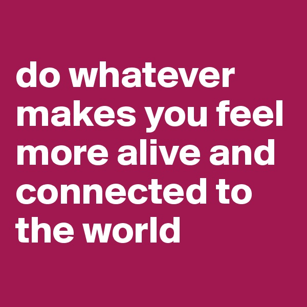 do whatever  makes you feel more alive and connected to the world