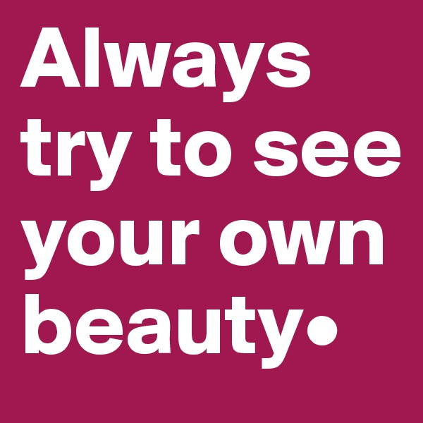 Always try to see your own beauty•