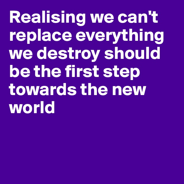 Realising we can't replace everything we destroy should be the first step towards the new world
