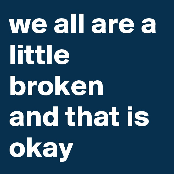 we all are a little broken and that is okay