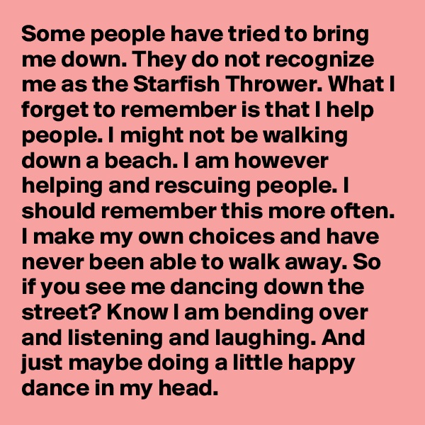 Some people have tried to bring me down. They do not recognize me as the Starfish Thrower. What I forget to remember is that I help people. I might not be walking down a beach. I am however helping and rescuing people. I should remember this more often. I make my own choices and have never been able to walk away. So if you see me dancing down the street? Know I am bending over and listening and laughing. And just maybe doing a little happy dance in my head.