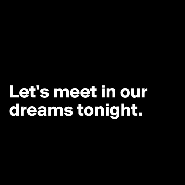 Let's meet in our dreams tonight.