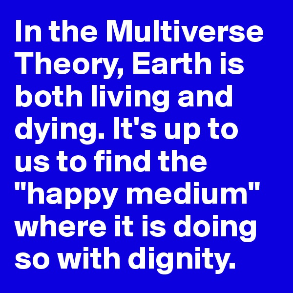 "In the Multiverse Theory, Earth is both living and dying. It's up to us to find the ""happy medium"" where it is doing so with dignity."