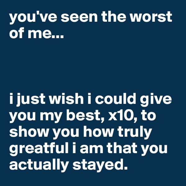 you've seen the worst of me...    i just wish i could give you my best, x10, to show you how truly greatful i am that you actually stayed.