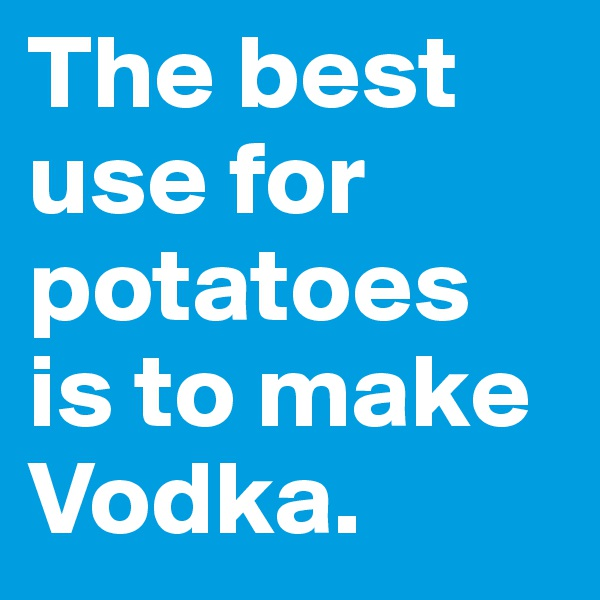 The best use for potatoes is to make Vodka.