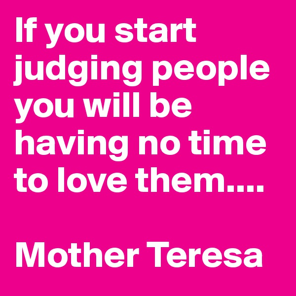 If you start judging people you will be having no time to love them....  Mother Teresa