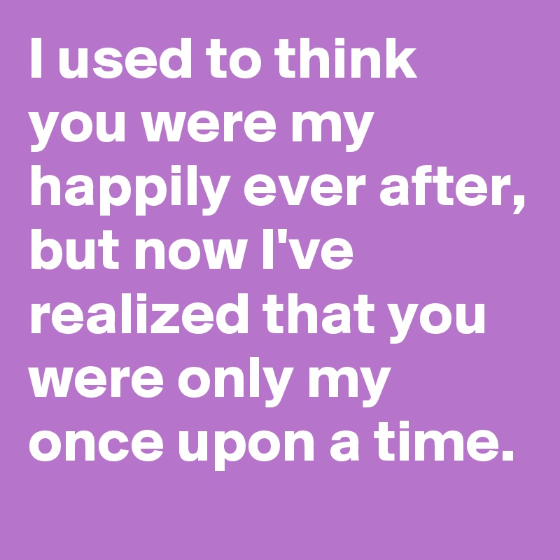 I used to think you were my happily ever after, but now I've realized that you were only my once upon a time.