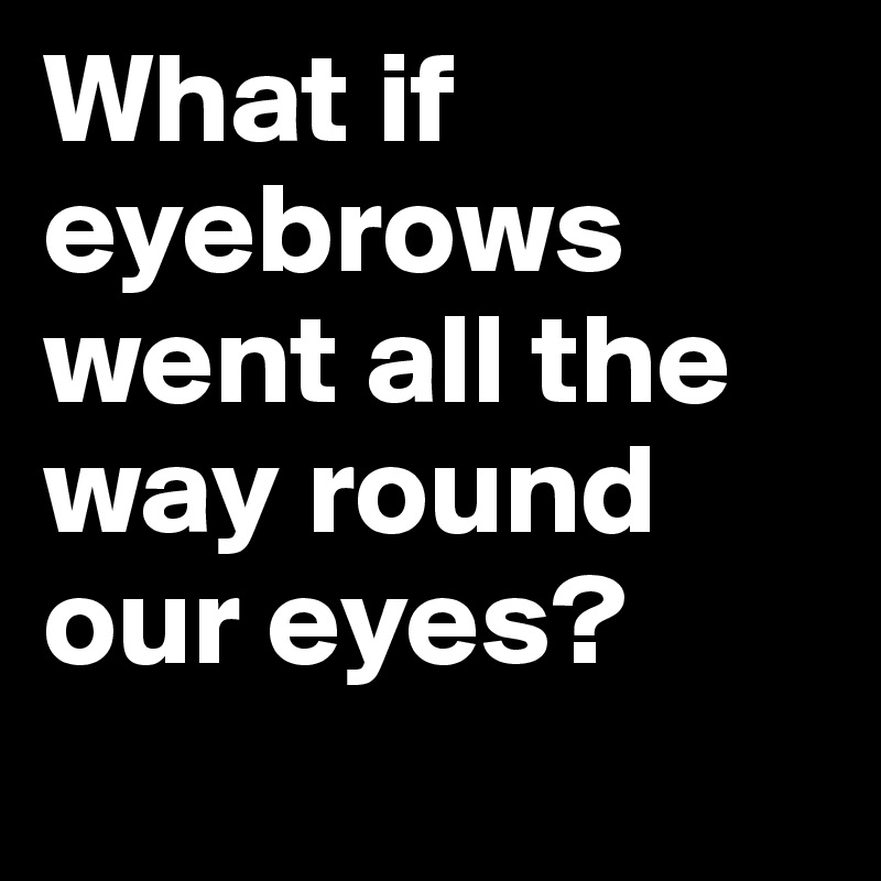 What if eyebrows went all the way round our eyes?