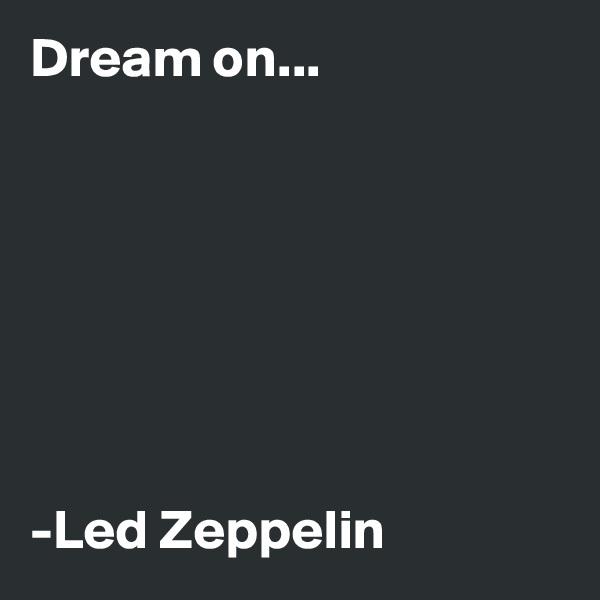 Dream on...        -Led Zeppelin