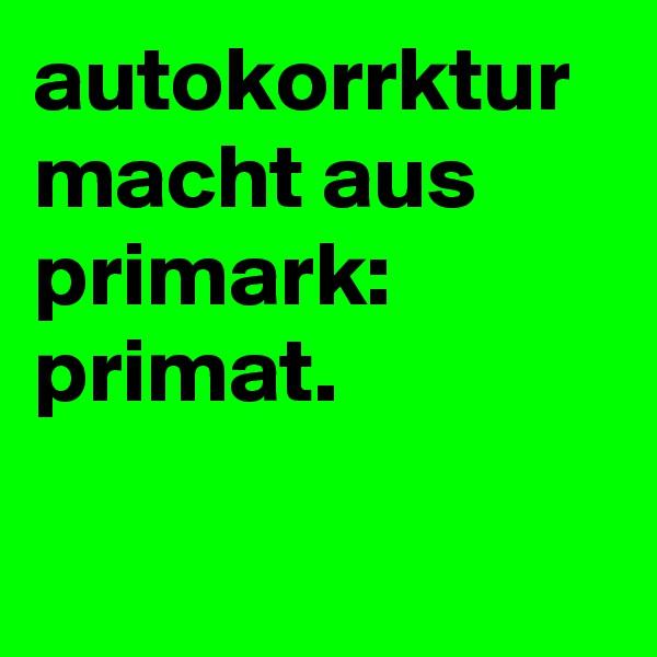 autokorrktur macht aus primark: primat.