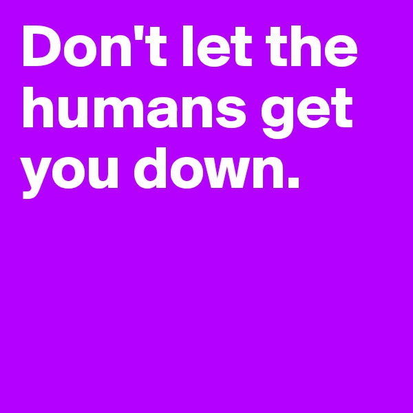 Don't let the humans get you down.