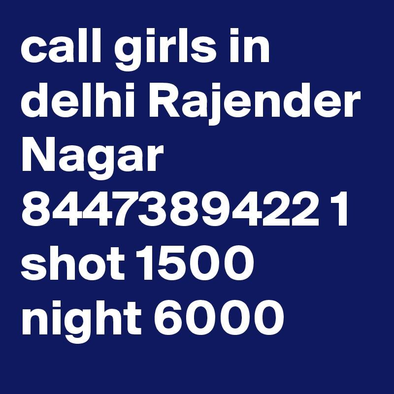call girls in delhi Rajender Nagar 8447389422 1 shot 1500 night 6000