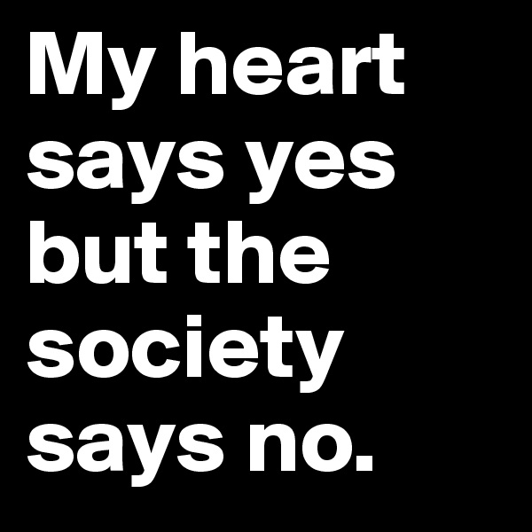 My heart says yes but the society says no.