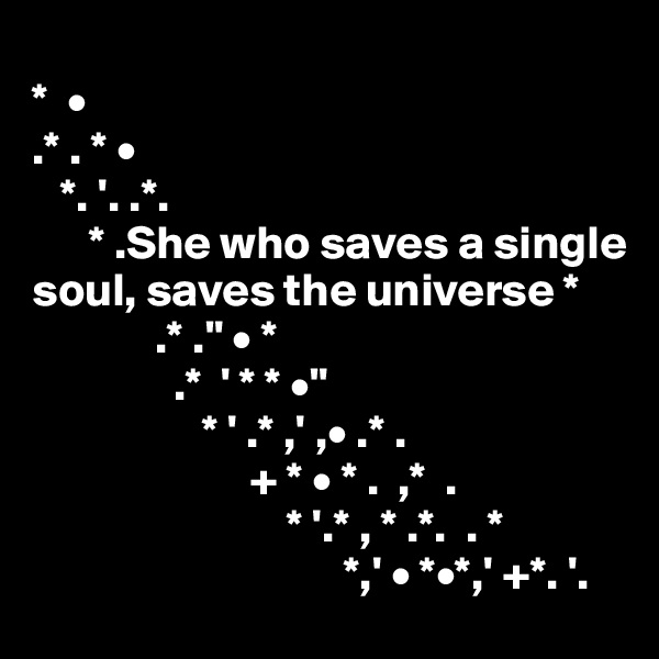 "*  •  .* . * •    *. '. .*.        * .She who saves a single soul, saves the universe *              .* ."" • *                .*  ' * * •""                    * ' .* ,' ,• .* .                        + * • * .  ,*  .                            * '.* , * .*.  . *                                  *,' • *•*,' +*. '."