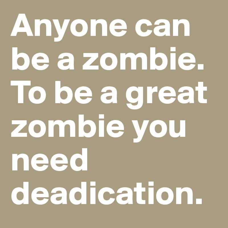 Anyone can be a zombie. To be a great zombie you need deadication.