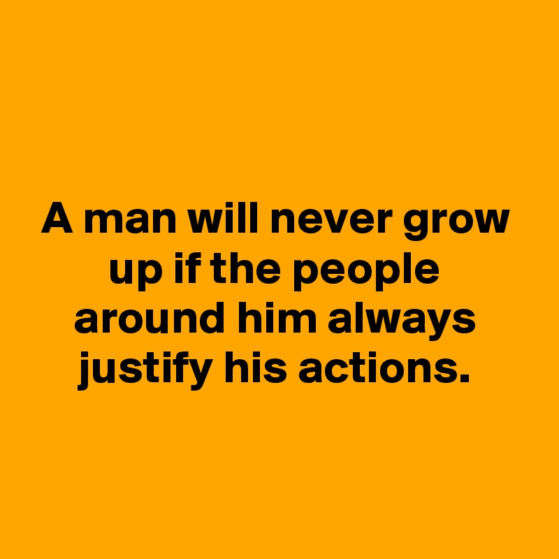 A man will never grow up if the people around him always justify his actions.